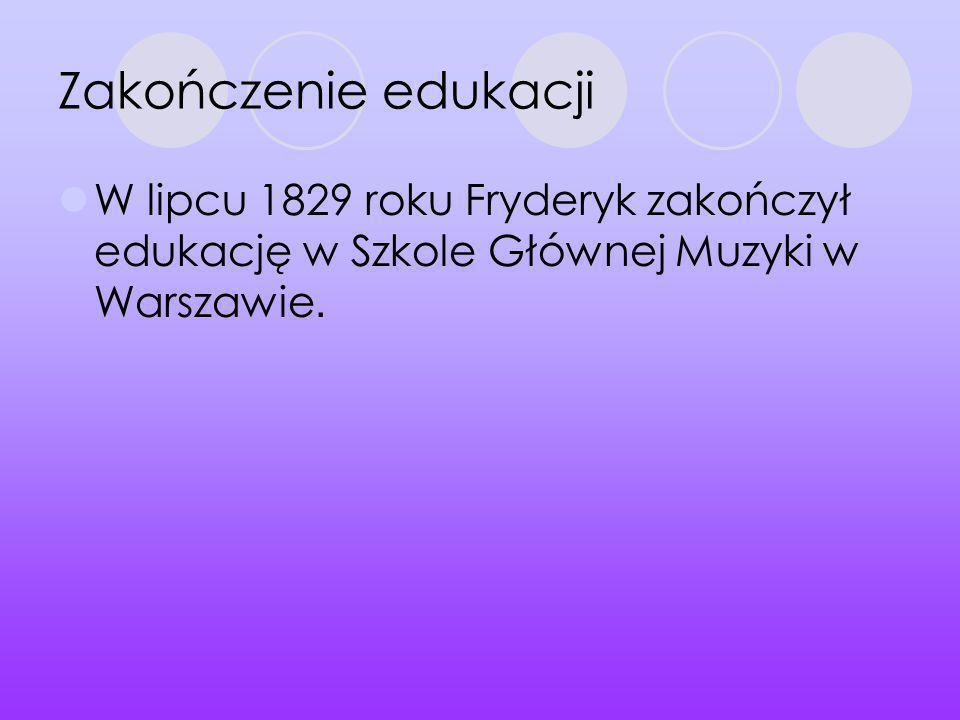 Zakończenie edukacji W lipcu 1829 roku Fryderyk zakończył edukację w Szkole Głównej Muzyki w Warszawie.