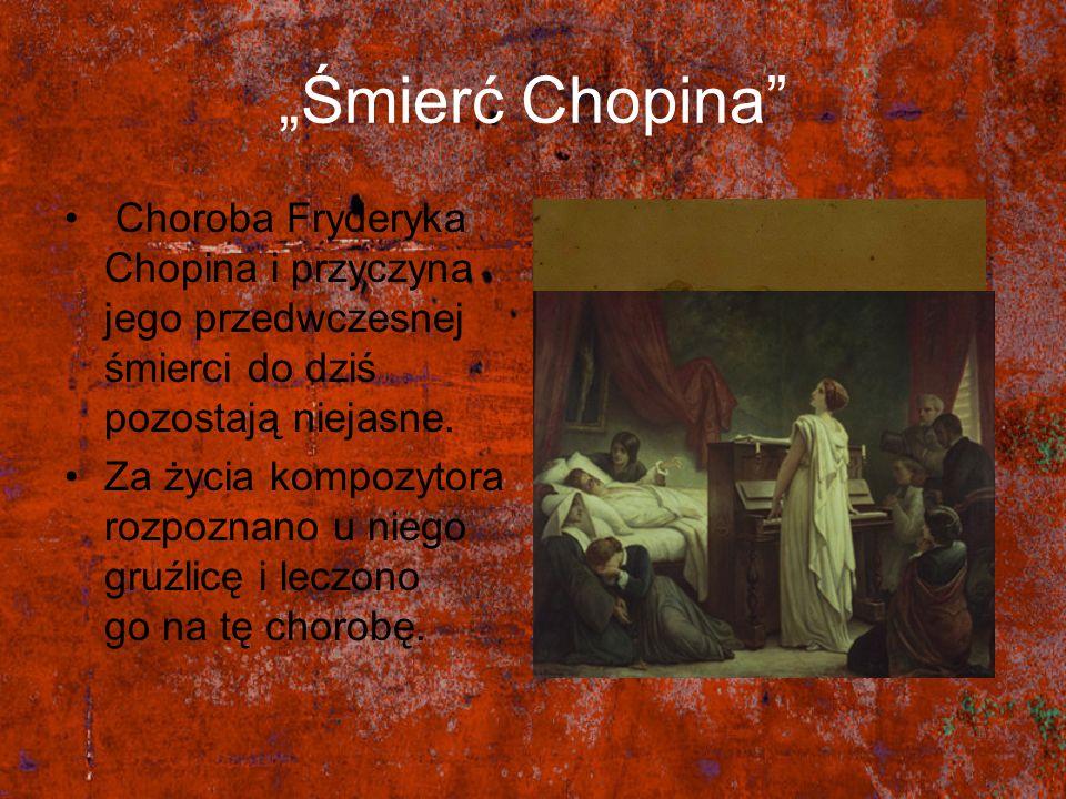 """""""Śmierć Chopina Choroba Fryderyka Chopina i przyczyna jego przedwczesnej śmierci do dziś pozostają niejasne."""