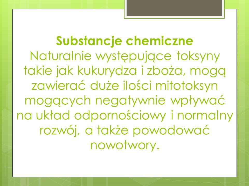 Substancje chemiczne Naturalnie występujące toksyny takie jak kukurydza i zboża, mogą zawierać duże ilości mitotoksyn mogących negatywnie wpływać na układ odpornościowy i normalny rozwój, a także powodować nowotwory.