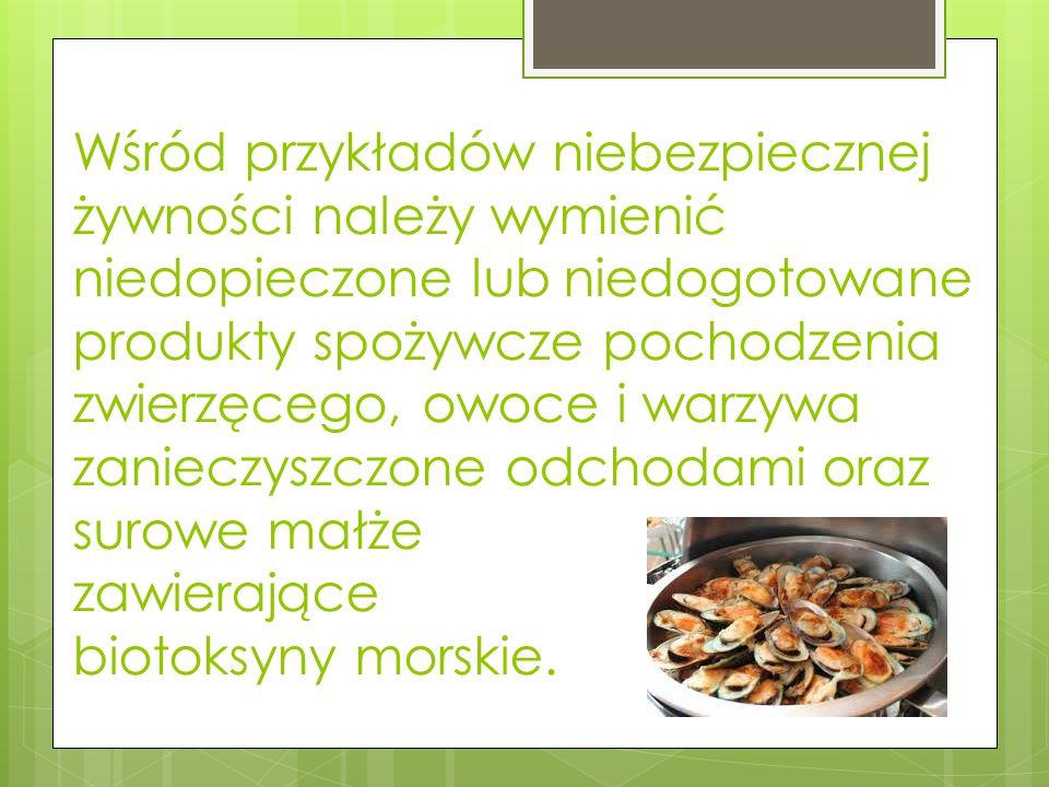 Wśród przykładów niebezpiecznej żywności należy wymienić niedopieczone lub niedogotowane produkty spożywcze pochodzenia zwierzęcego, owoce i warzywa zanieczyszczone odchodami oraz surowe małże zawierające biotoksyny morskie.