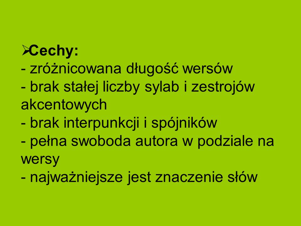 Cechy: - zróżnicowana długość wersów - brak stałej liczby sylab i zestrojów akcentowych - brak interpunkcji i spójników - pełna swoboda autora w podziale na wersy - najważniejsze jest znaczenie słów