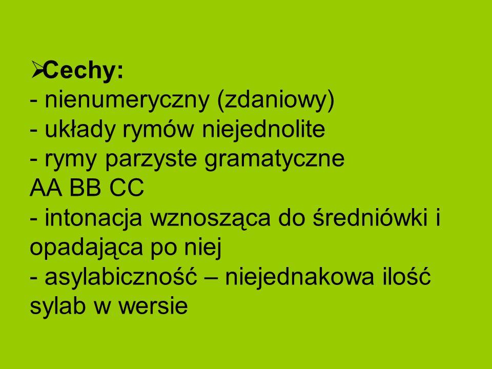 Cechy: - nienumeryczny (zdaniowy) - układy rymów niejednolite - rymy parzyste gramatyczne AA BB CC - intonacja wznosząca do średniówki i opadająca po niej - asylabiczność – niejednakowa ilość sylab w wersie