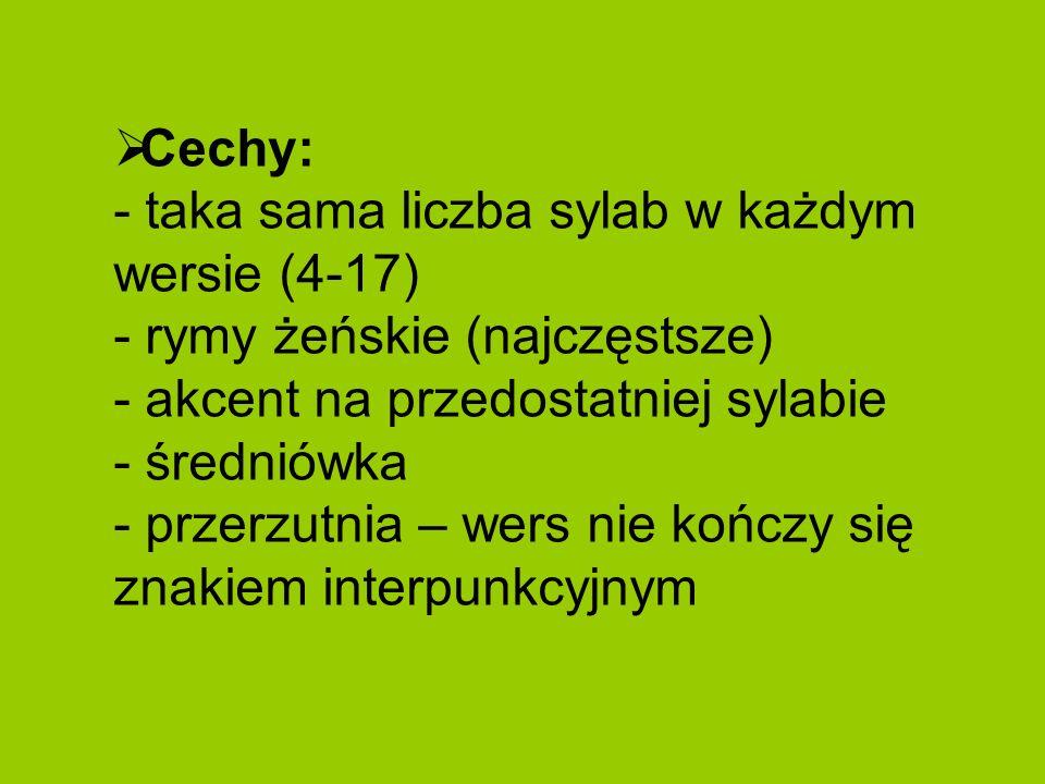 Cechy: - taka sama liczba sylab w każdym wersie (4-17) - rymy żeńskie (najczęstsze) - akcent na przedostatniej sylabie - średniówka - przerzutnia – wers nie kończy się znakiem interpunkcyjnym