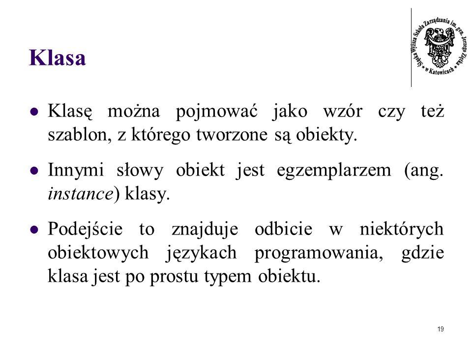 Klasa Klasę można pojmować jako wzór czy też szablon, z którego tworzone są obiekty. Innymi słowy obiekt jest egzemplarzem (ang. instance) klasy.