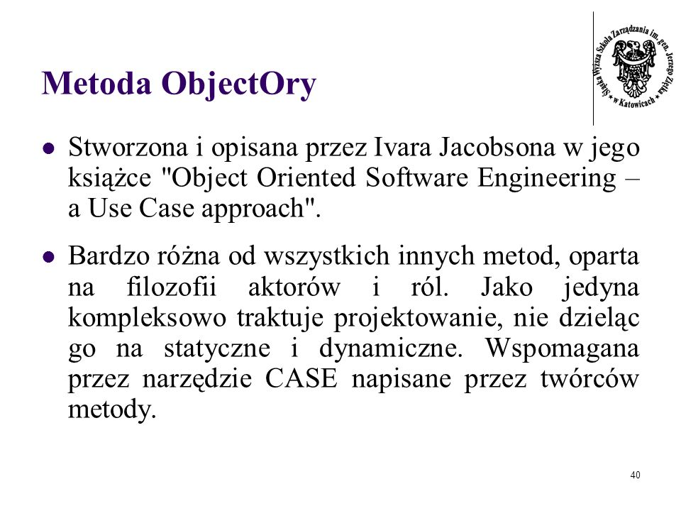 Metoda ObjectOry Stworzona i opisana przez Ivara Jacobsona w jego książce Object Oriented Software Engineering – a Use Case approach .