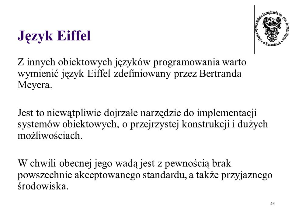 Język Eiffel Z innych obiektowych języków programowania warto wymienić język Eiffel zdefiniowany przez Bertranda Meyera.