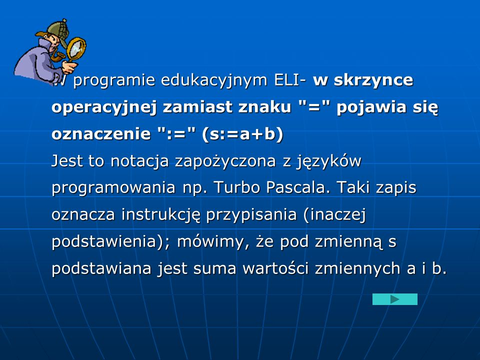 W programie edukacyjnym ELI- w skrzynce operacyjnej zamiast znaku = pojawia się oznaczenie := (s:=a+b) Jest to notacja zapożyczona z języków programowania np.