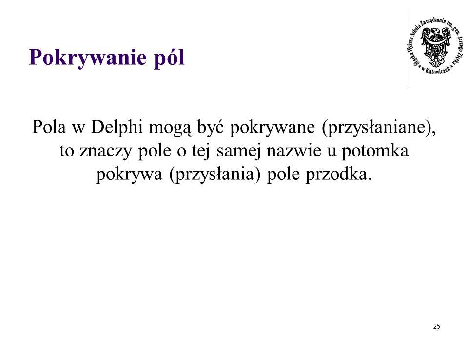 Pokrywanie pólPola w Delphi mogą być pokrywane (przysłaniane), to znaczy pole o tej samej nazwie u potomka pokrywa (przysłania) pole przodka.