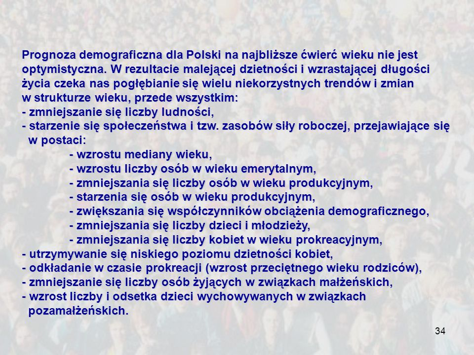 Prognoza demograficzna dla Polski na najbliższe ćwierć wieku nie jest optymistyczna. W rezultacie malejącej dzietności i wzrastającej długości życia czeka nas pogłębianie się wielu niekorzystnych trendów i zmian w strukturze wieku, przede wszystkim: