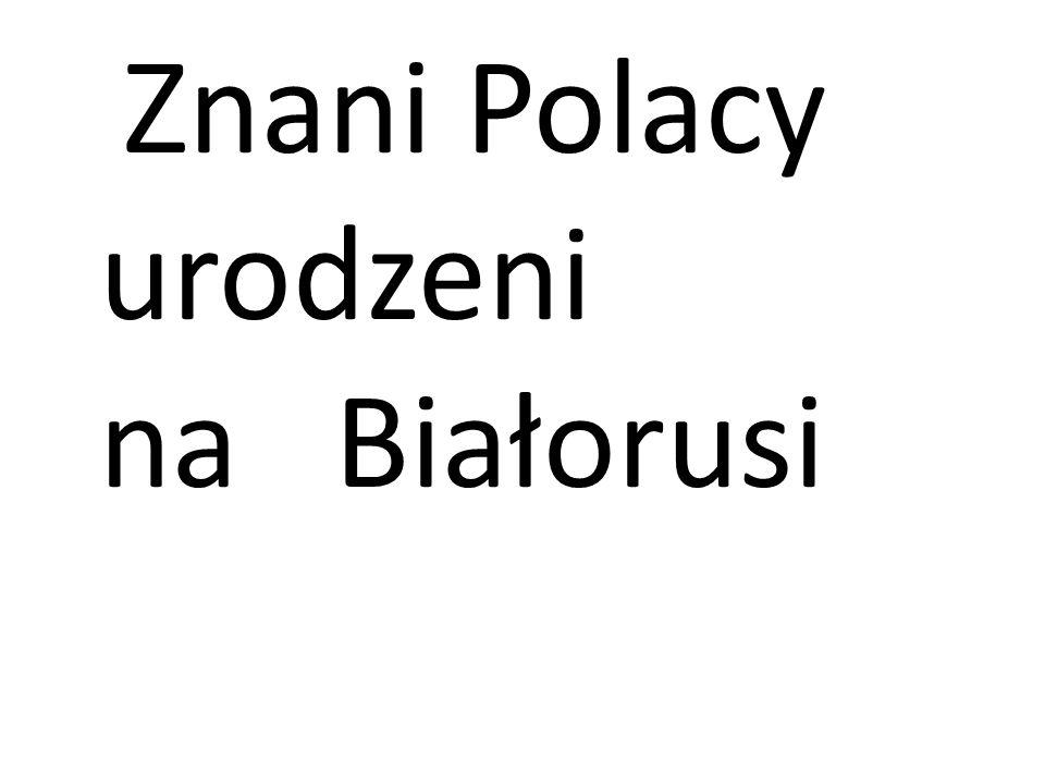 Znani Polacy urodzeni na Białorusi