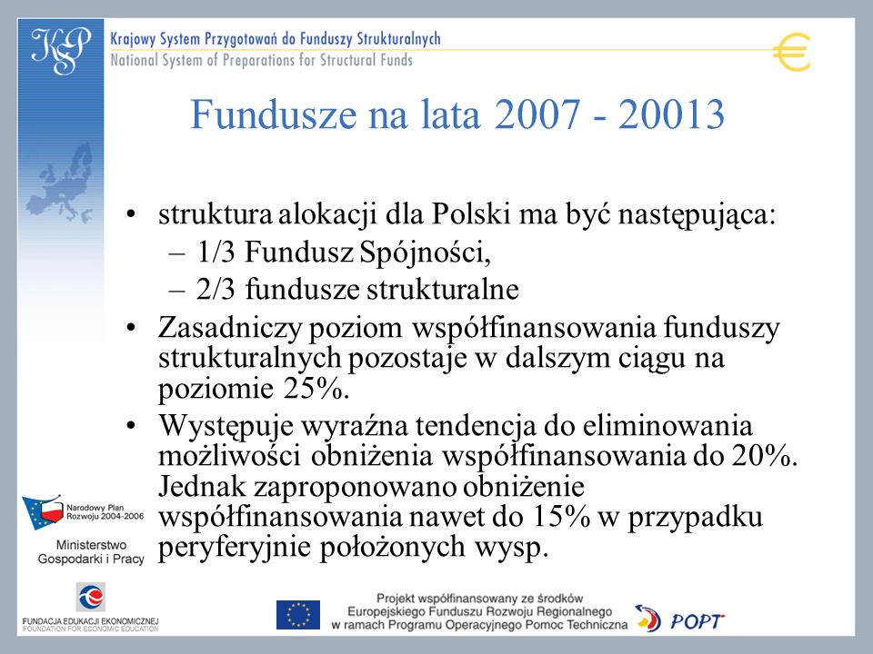 Fundusze na lata 2007 - 20013 struktura alokacji dla Polski ma być następująca: 1/3 Fundusz Spójności,