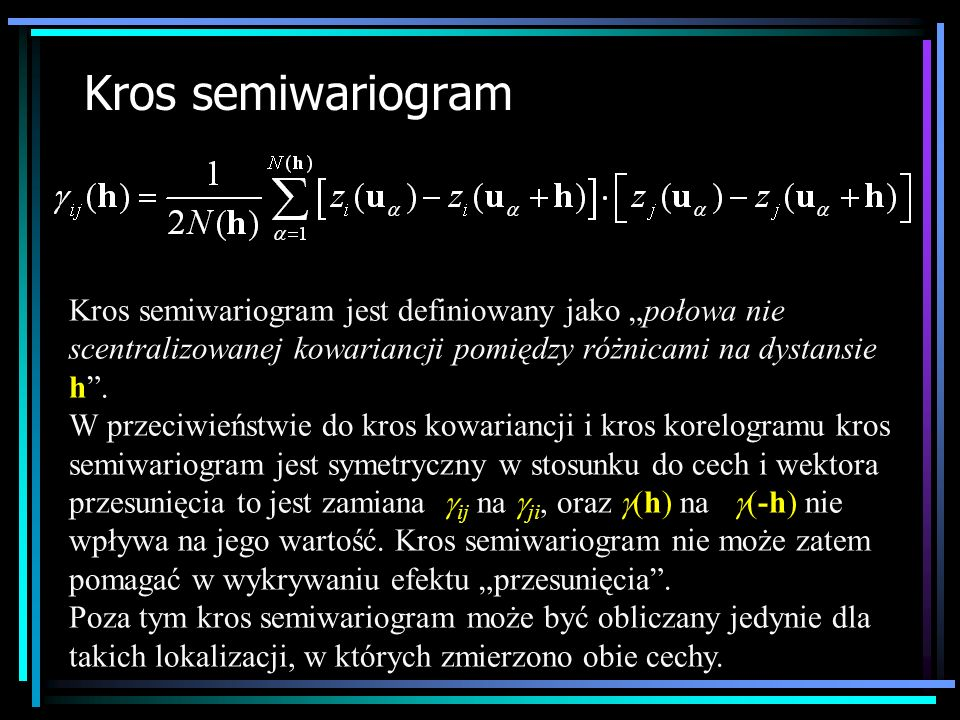 """Kros semiwariogram Kros semiwariogram jest definiowany jako """"połowa nie scentralizowanej kowariancji pomiędzy różnicami na dystansie h ."""