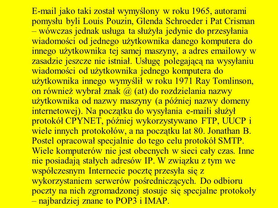 E-mail jako taki został wymyślony w roku 1965, autorami pomysłu byli Louis Pouzin, Glenda Schroeder i Pat Crisman – wówczas jednak usługa ta służyła jedynie do przesyłania wiadomości od jednego użytkownika danego komputera do innego użytkownika tej samej maszyny, a adres emailowy w zasadzie jeszcze nie istniał.