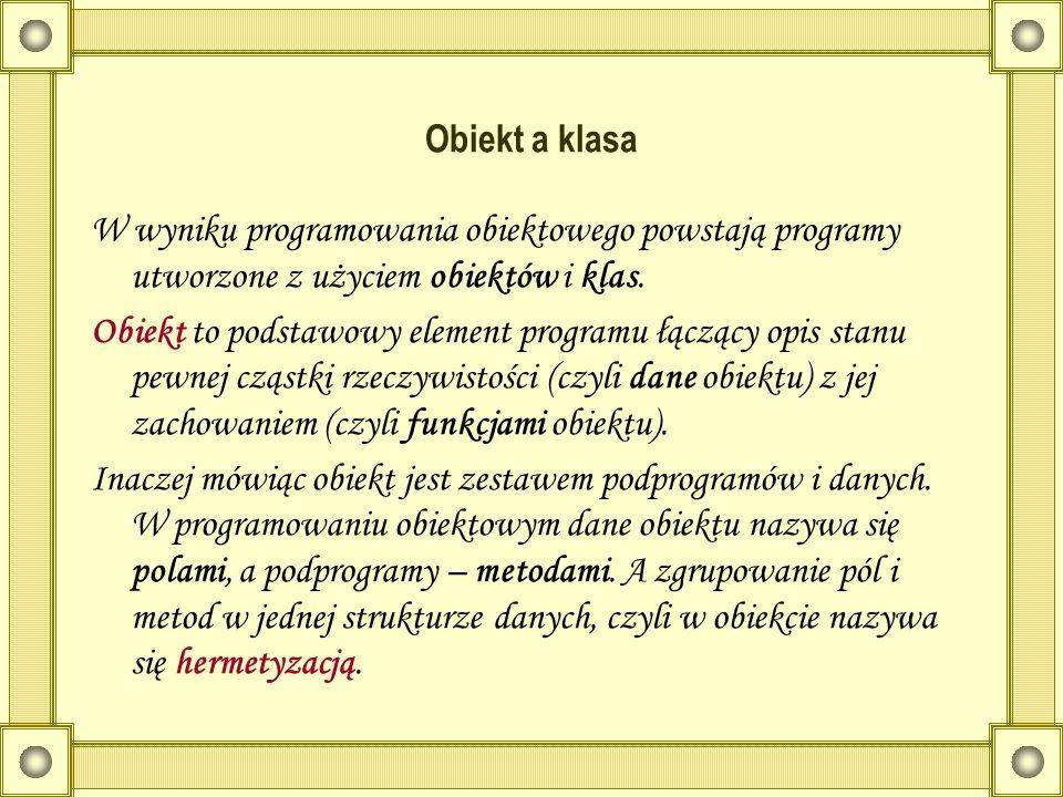 Obiekt a klasa W wyniku programowania obiektowego powstają programy utworzone z użyciem obiektów i klas.