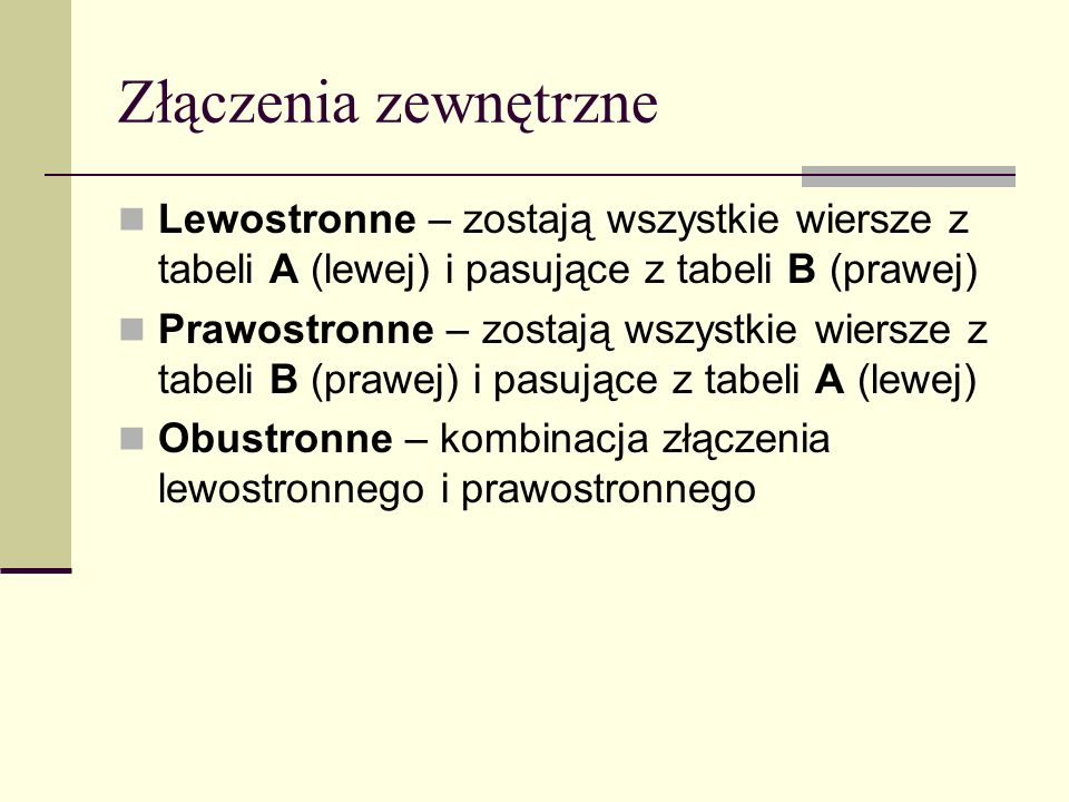 Złączenia zewnętrzneLewostronne – zostają wszystkie wiersze z tabeli A (lewej) i pasujące z tabeli B (prawej)
