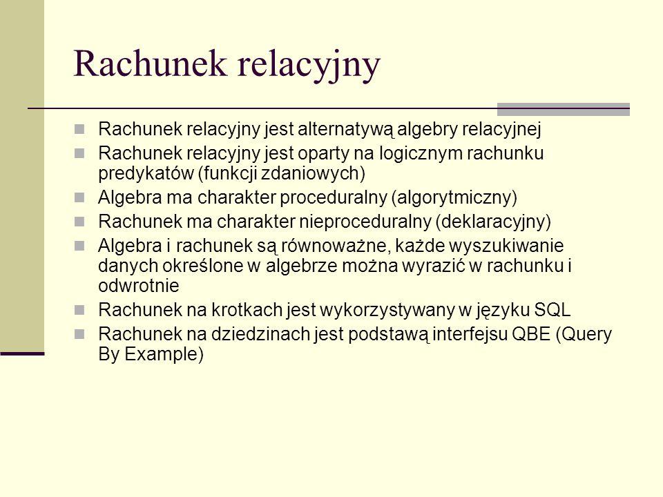 Rachunek relacyjny Rachunek relacyjny jest alternatywą algebry relacyjnej.