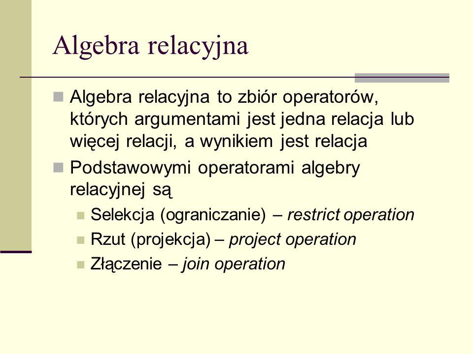 Algebra relacyjna Algebra relacyjna to zbiór operatorów, których argumentami jest jedna relacja lub więcej relacji, a wynikiem jest relacja.