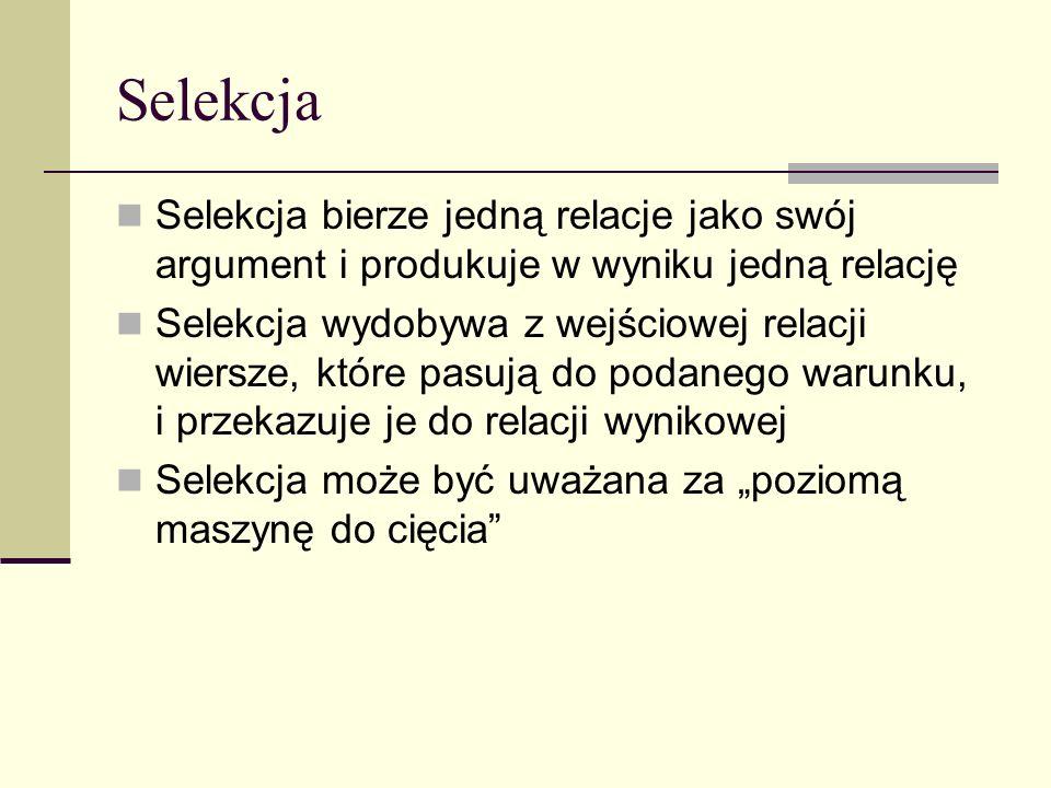 SelekcjaSelekcja bierze jedną relacje jako swój argument i produkuje w wyniku jedną relację.