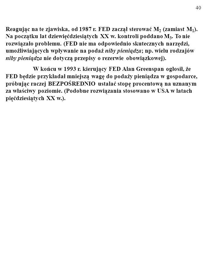 Reagując na te zjawiska, od 1987 r. FED zaczął sterować M2 (zamiast M1). Na początku lat dziewięćdziesiątych XX w. kontroli poddano M3. To nie rozwiązało problemu. (FED nie ma odpowiednio skutecznych narzędzi, umożliwiających wpływanie na podaż niby pieniądza; np. wielu rodzajów niby pieniądza nie dotyczą przepisy o rezerwie obowiązkowej).