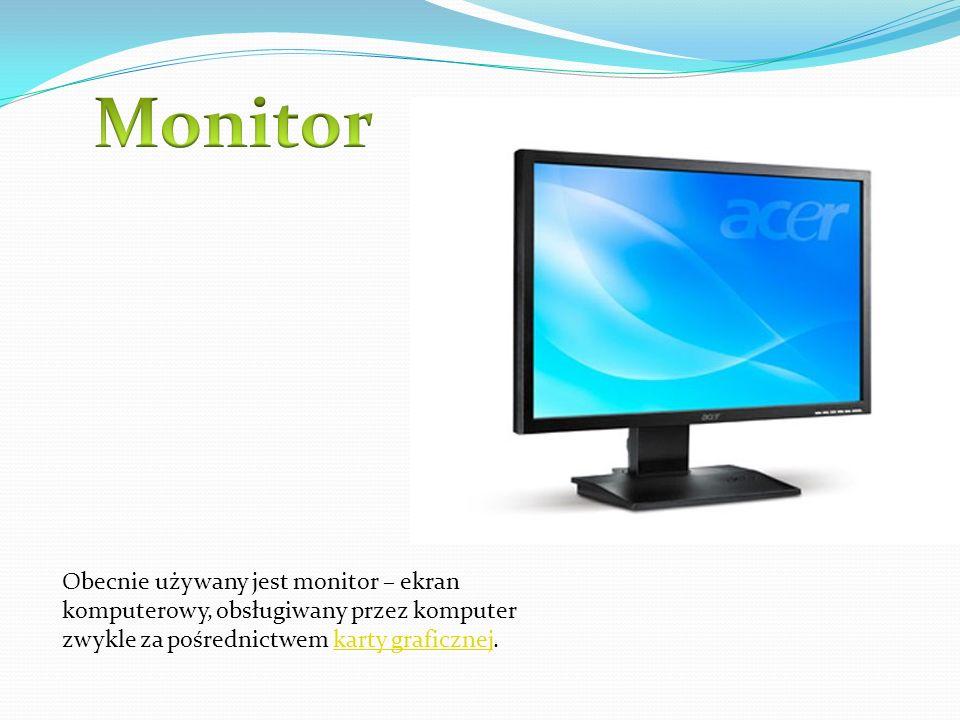 Monitor Obecnie używany jest monitor – ekran komputerowy, obsługiwany przez komputer zwykle za pośrednictwem karty graficznej.