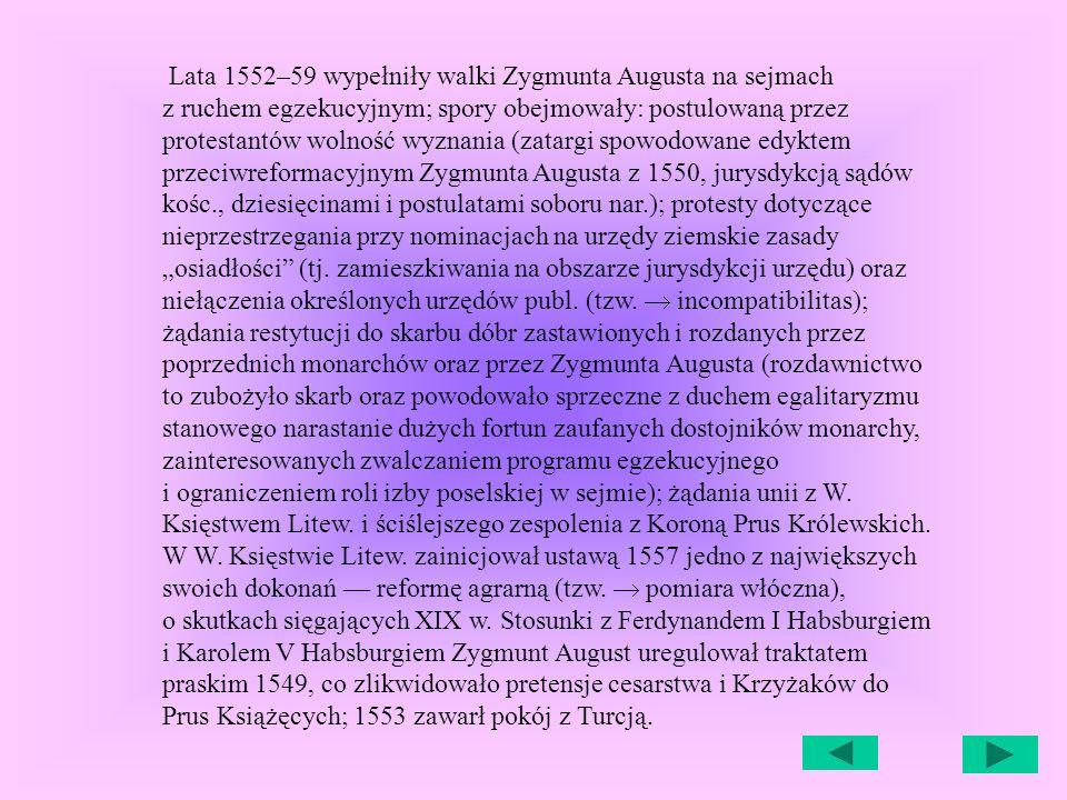 """Lata 1552–59 wypełniły walki Zygmunta Augusta na sejmach z ruchem egzekucyjnym; spory obejmowały: postulowaną przez protestantów wolność wyznania (zatargi spowodowane edyktem przeciwreformacyjnym Zygmunta Augusta z 1550, jurysdykcją sądów kośc., dziesięcinami i postulatami soboru nar.); protesty dotyczące nieprzestrzegania przy nominacjach na urzędy ziemskie zasady """"osiadłości (tj."""