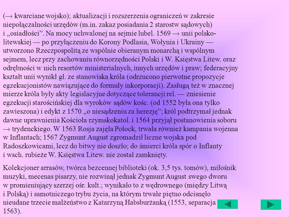 """(® kwarciane wojsko); aktualizacji i rozszerzenia ograniczeń w zakresie niepołączalności urzędów (m.in. zakaz posiadania 2 starostw sądowych) i """"osiadłości . Na mocy uchwalonej na sejmie lubel. 1569 ® unii polsko-litewskiej — po przyłączeniu do Korony Podlasia, Wołynia i Ukrainy — utworzono Rzeczpospolitą ze wspólnie obieranym monarchą i wspólnym sejmem, lecz przy zachowaniu równorzędności Polski i W. Księstwa Litew. oraz odrębności w nich resortów ministerialnych, innych urzędów i praw; federacyjny kształt unii wynikł gł. ze stanowiska króla (odrzucono pierwotne propozycje egzekucjonistów nawiązujące do formuły inkorporacji). Zasługą też w znacznej mierze króla były akty legislacyjne dotyczące tolerancji rel. — zniesienie egzekucji starościńskiej dla wyroków sądów kośc. (od 1552 była ona tylko zawieszona) i edykt z 1570 """"o niesądzeniu za herezję ; król podtrzymał jednak dawne uprawnienia Kościoła rzymskokatol. i 1564 przyjął postanowienia soboru ® trydenckiego. W 1563 Rosja zajęła Połock, trwała również kampania wojenna w Inflantach; 1567 Zygmunt August zgromadził liczne wojska pod Radoszkowicami, lecz do bitwy nie doszło; do śmierci króla spór o Inflanty i wsch. rubieże W. Księstwa Litew. nie został zamknięty."""