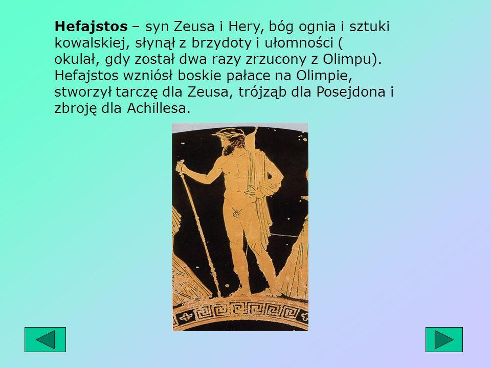Hefajstos – syn Zeusa i Hery, bóg ognia i sztuki kowalskiej, słynął z brzydoty i ułomności ( okulał, gdy został dwa razy zrzucony z Olimpu).