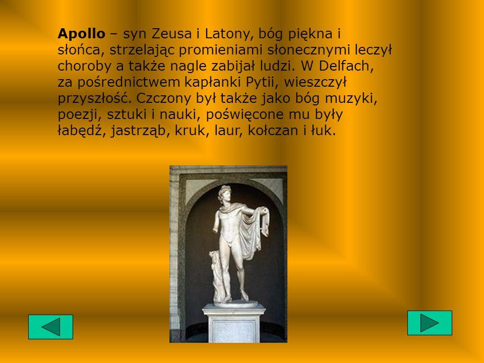 Apollo – syn Zeusa i Latony, bóg piękna i słońca, strzelając promieniami słonecznymi leczył choroby a także nagle zabijał ludzi.