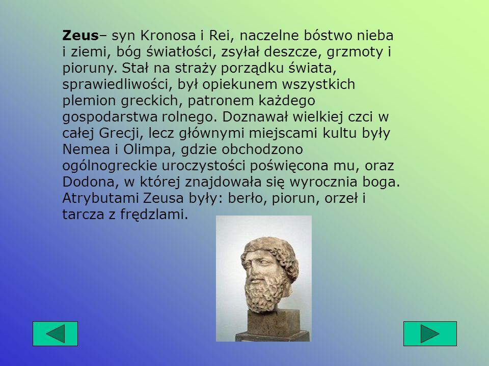 Zeus– syn Kronosa i Rei, naczelne bóstwo nieba i ziemi, bóg światłości, zsyłał deszcze, grzmoty i pioruny.