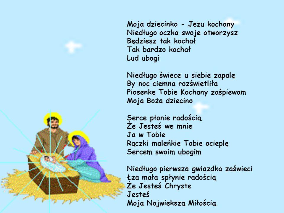 Moja dziecinko - Jezu kochany Niedługo oczka swoje otworzysz Będziesz tak kochał Tak bardzo kochał Lud ubogi Niedługo świece u siebie zapalę By noc ciemna rozświetliła Piosenkę Tobie Kochany zaśpiewam Moja Boża dziecino Serce płonie radością Że Jesteś we mnie Ja w Tobie Rączki maleńkie Tobie ocieplę Sercem swoim ubogim Niedługo pierwsza gwiazdka zaświeci Łza mała spłynie radością Że Jesteś Chryste Jesteś Moją Największą Miłością
