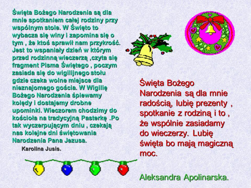 Święta Bożego Narodzenia są dla mnie spotkaniem całej rodziny przy wspólnym stole. W Święto to wybacza się winy i zapomina się o tym , że ktoś sprawił nam przykrość. Jest to wspaniały dzień w którym przed rodzinną wieczerzą ,czyta się fragment Pisma Świętego , poczym zasiada się do wigilijnego stołu gdzie czeka wolne miejsce dla nieznajomego gościa. W Wigilię Bożego Narodzenia śpiewamy kolędy i dostajemy drobne upominki. Wieczorem chodzimy do kościoła na tradycyjną Pasterkę .Po tak wyczerpującym dniu , czekają nas kolejne dni świętowania Narodzenia Pana Jezusa. Karolina Jusis.