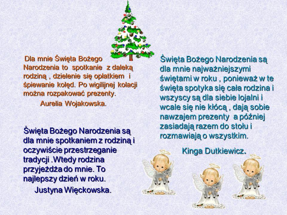 Dla mnie Święta Bożego Narodzenia to spotkanie z daleką rodziną , dzielenie się opłatkiem i śpiewanie kolęd. Po wigilijnej kolacji można rozpakować prezenty. Aurelia Wojakowska.