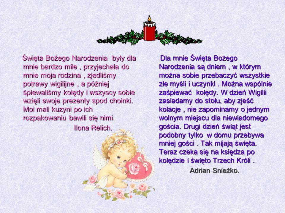 Święta Bożego Narodzenia były dla mnie bardzo miłe , przyjechała do mnie moja rodzina , zjedliśmy potrawy wigilijne , a później śpiewaliśmy kolędy i wszyscy sobie wzięli swoje prezenty spod choinki. Moi mali kuzyni po ich rozpakowaniu bawili się nimi. Ilona Relich.