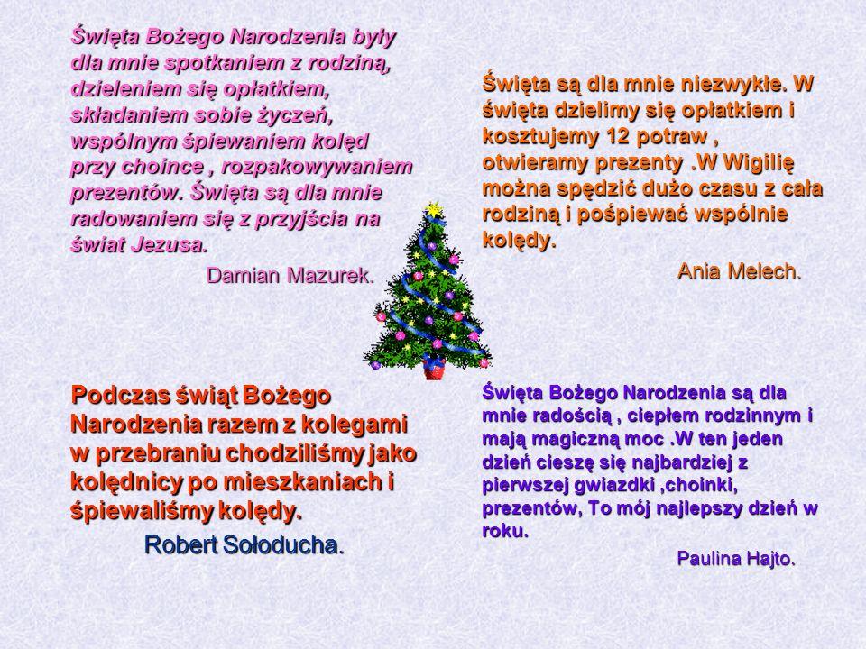 Święta Bożego Narodzenia były dla mnie spotkaniem z rodziną, dzieleniem się opłatkiem, składaniem sobie życzeń, wspólnym śpiewaniem kolęd przy choince , rozpakowywaniem prezentów. Święta są dla mnie radowaniem się z przyjścia na świat Jezusa.