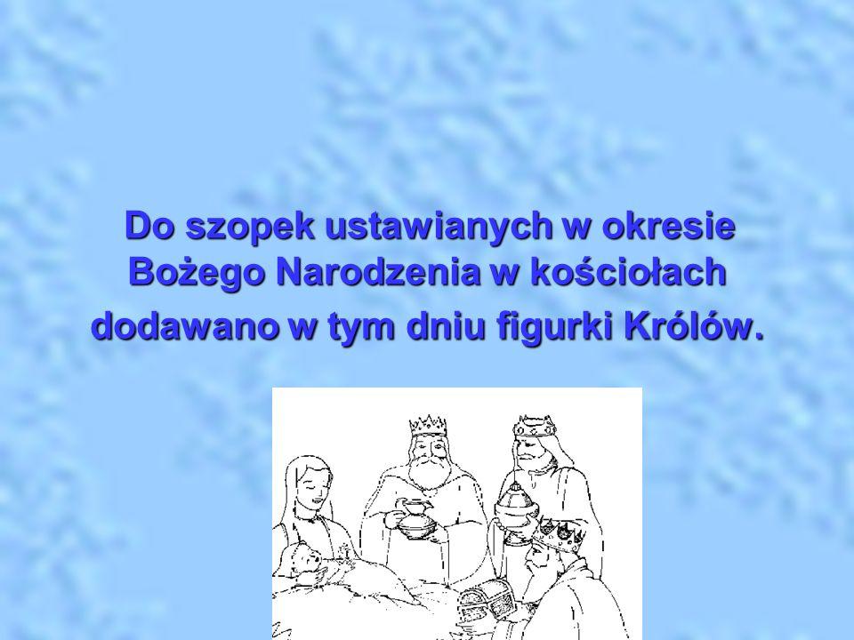 Do szopek ustawianych w okresie Bożego Narodzenia w kościołach dodawano w tym dniu figurki Królów.