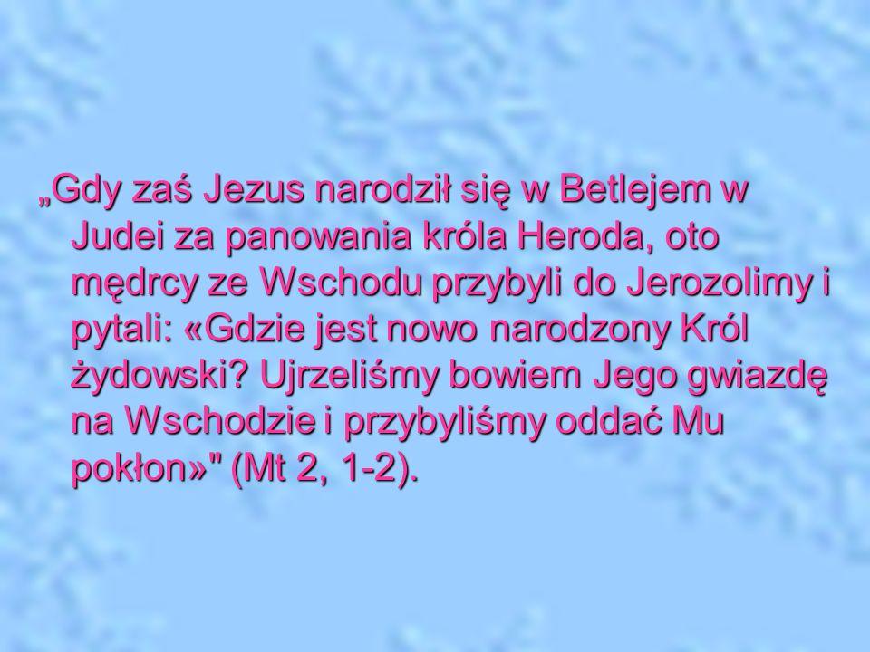 """""""Gdy zaś Jezus narodził się w Betlejem w Judei za panowania króla Heroda, oto mędrcy ze Wschodu przybyli do Jerozolimy i pytali: «Gdzie jest nowo narodzony Król żydowski."""