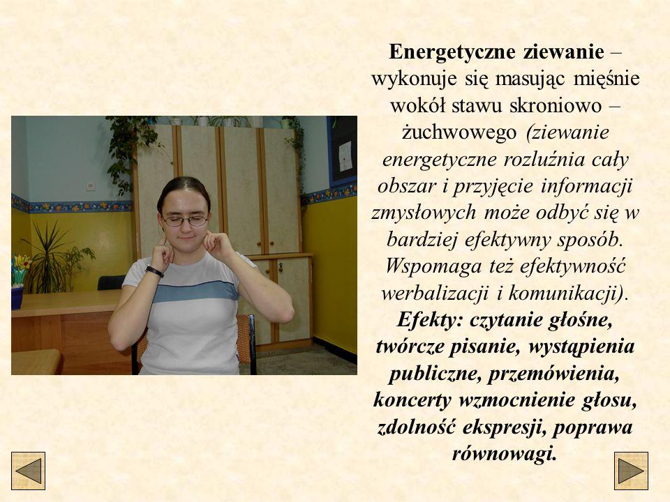 Energetyczne ziewanie – wykonuje się masując mięśnie wokół stawu skroniowo – żuchwowego (ziewanie energetyczne rozluźnia cały obszar i przyjęcie informacji zmysłowych może odbyć się w bardziej efektywny sposób. Wspomaga też efektywność werbalizacji i komunikacji).