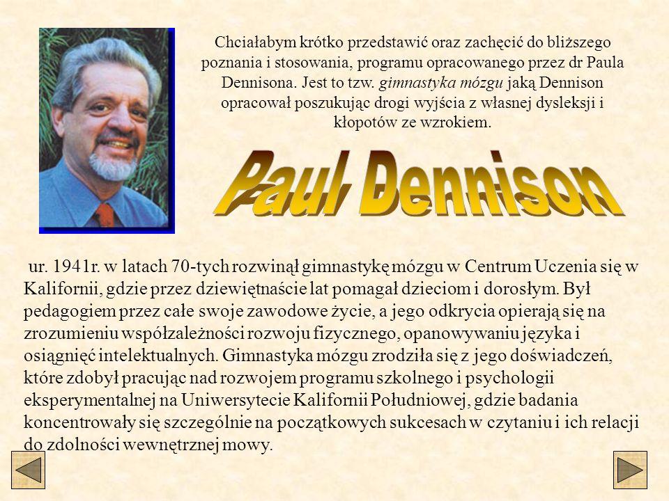 Chciałabym krótko przedstawić oraz zachęcić do bliższego poznania i stosowania, programu opracowanego przez dr Paula Dennisona. Jest to tzw. gimnastyka mózgu jaką Dennison opracował poszukując drogi wyjścia z własnej dysleksji i kłopotów ze wzrokiem.