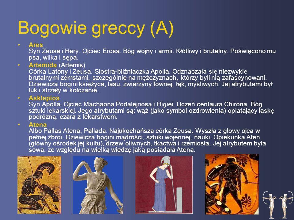 Bogowie greccy (A) Ares Syn Zeusa i Hery. Ojciec Erosa. Bóg wojny i armii. Kłótliwy i brutalny. Poświęcono mu psa, wilka i sępa.
