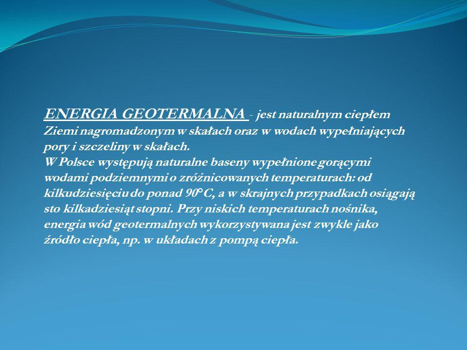 ENERGIA GEOTERMALNA - jest naturalnym ciepłem Ziemi nagromadzonym w skałach oraz w wodach wypełniających pory i szczeliny w skałach.