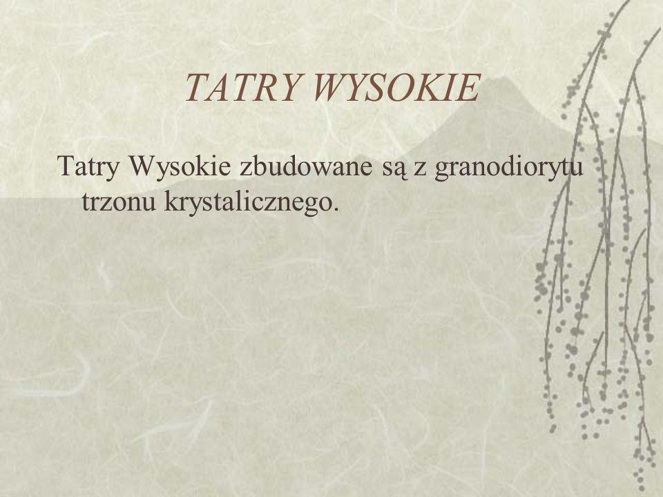 TATRY WYSOKIE Tatry Wysokie zbudowane są z granodiorytu trzonu krystalicznego.