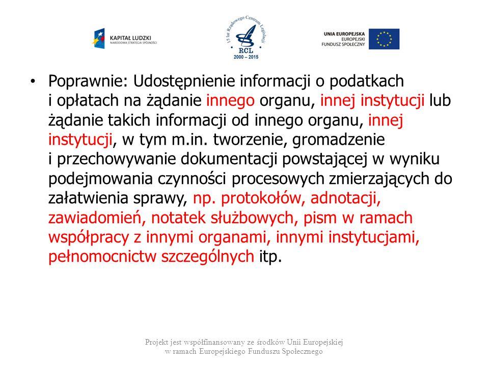 Poprawnie: Udostępnienie informacji o podatkach i opłatach na żądanie innego organu, innej instytucji lub żądanie takich informacji od innego organu, innej instytucji, w tym m.in. tworzenie, gromadzenie i przechowywanie dokumentacji powstającej w wyniku podejmowania czynności procesowych zmierzających do załatwienia sprawy, np. protokołów, adnotacji, zawiadomień, notatek służbowych, pism w ramach współpracy z innymi organami, innymi instytucjami, pełnomocnictw szczególnych itp.