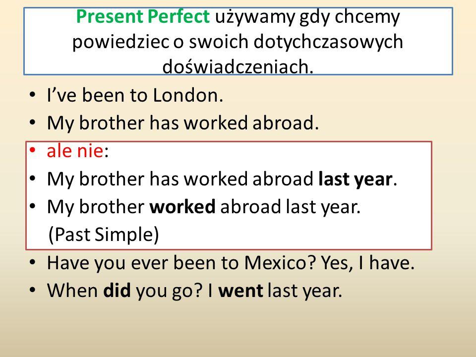Present Perfect używamy gdy chcemy powiedziec o swoich dotychczasowych doświadczeniach.