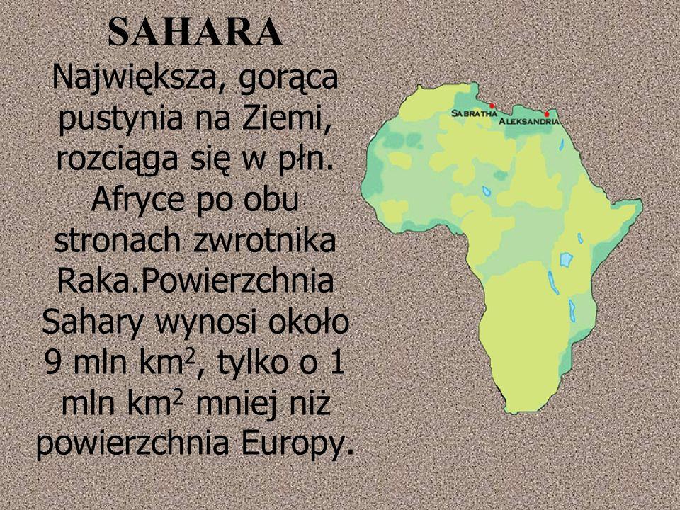 SAHARA Największa, gorąca pustynia na Ziemi, rozciąga się w płn