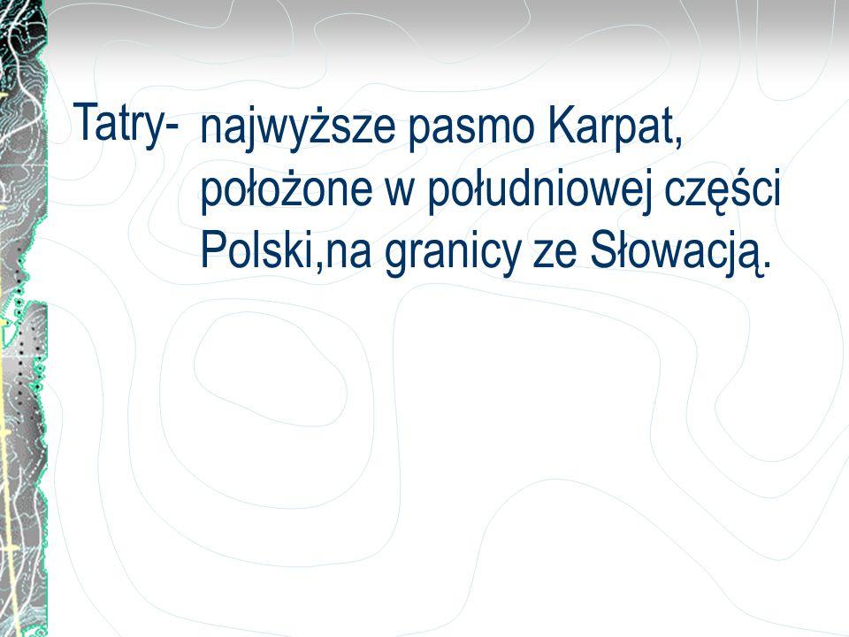 Tatry- najwyższe pasmo Karpat, położone w południowej części Polski,na granicy ze Słowacją.