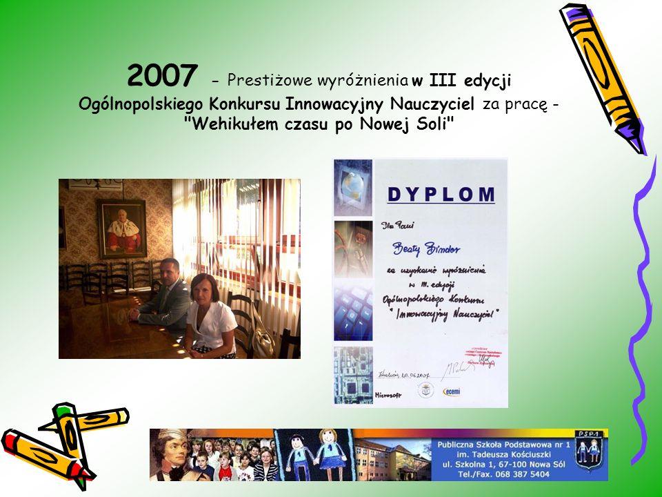 2007 - Prestiżowe wyróżnienia w III edycji Ogólnopolskiego Konkursu Innowacyjny Nauczyciel za pracę - Wehikułem czasu po Nowej Soli