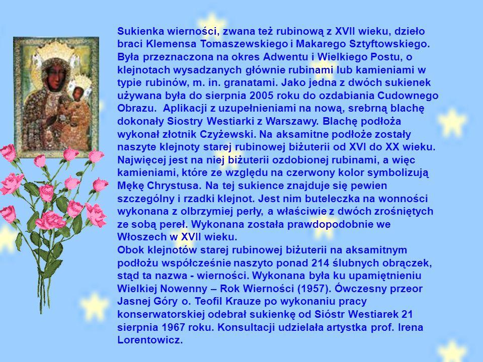 Sukienka wierności, zwana też rubinową z XVII wieku, dzieło braci Klemensa Tomaszewskiego i Makarego Sztyftowskiego. Była przeznaczona na okres Adwentu i Wielkiego Postu, o klejnotach wysadzanych głównie rubinami lub kamieniami w typie rubinów, m. in. granatami. Jako jedna z dwóch sukienek używana była do sierpnia 2005 roku do ozdabiania Cudownego Obrazu. Aplikacji z uzupełnieniami na nową, srebrną blachę dokonały Siostry Westiarki z Warszawy. Blachę podłoża wykonał złotnik Czyżewski. Na aksamitne podłoże zostały naszyte klejnoty starej rubinowej biżuterii od XVI do XX wieku. Najwięcej jest na niej biżuterii ozdobionej rubinami, a więc kamieniami, które ze względu na czerwony kolor symbolizują Mękę Chrystusa. Na tej sukience znajduje się pewien szczególny i rzadki klejnot. Jest nim buteleczka na wonności wykonana z olbrzymiej perły, a właściwie z dwóch zrośniętych ze sobą pereł. Wykonana została prawdopodobnie we Włoszech w XVII wieku. Obok klejnotów starej rubinowej biżuterii na aksamitnym podłożu współcześnie naszyto ponad 214 ślubnych obrączek, stąd ta nazwa - wierności. Wykonana była ku upamiętnieniu Wielkiej Nowenny – Rok Wierności (1957). Ówczesny przeor Jasnej Góry o. Teofil Krauze po wykonaniu pracy konserwatorskiej odebrał sukienkę od Sióstr Westiarek 21 sierpnia 1967 roku. Konsultacji udzielała artystka prof. Irena Lorentowicz.