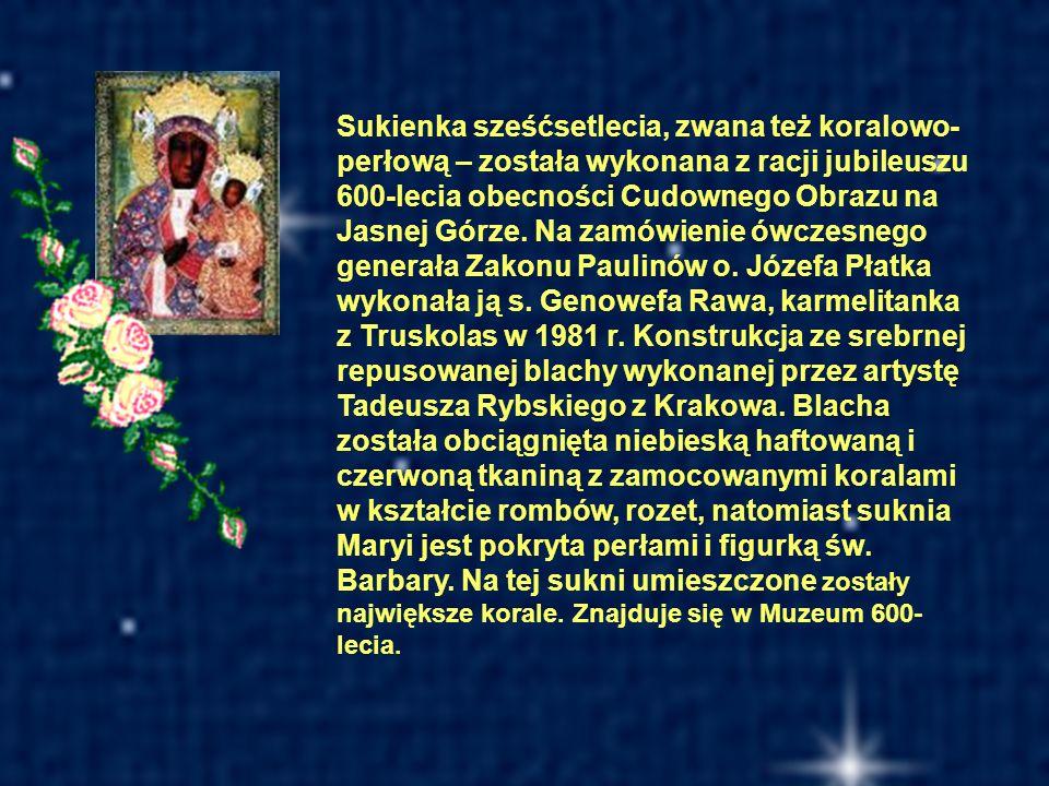 Sukienka sześćsetlecia, zwana też koralowo-perłową – została wykonana z racji jubileuszu 600-lecia obecności Cudownego Obrazu na Jasnej Górze. Na zamówienie ówczesnego generała Zakonu Paulinów o. Józefa Płatka wykonała ją s. Genowefa Rawa, karmelitanka z Truskolas w 1981 r. Konstrukcja ze srebrnej repusowanej blachy wykonanej przez artystę Tadeusza Rybskiego z Krakowa. Blacha została obciągnięta niebieską haftowaną i czerwoną tkaniną z zamocowanymi koralami w kształcie rombów, rozet, natomiast suknia Maryi jest pokryta perłami i figurką św. Barbary. Na tej sukni umieszczone zostały największe korale. Znajduje się w Muzeum 600-lecia.