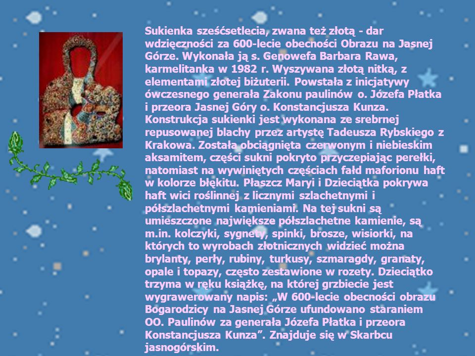 """Sukienka sześćsetlecia, zwana też złotą - dar wdzięczności za 600-lecie obecności Obrazu na Jasnej Górze. Wykonała ją s. Genowefa Barbara Rawa, karmelitanka w 1982 r. Wyszywana złotą nitką, z elementami złotej biżuterii. Powstała z inicjatywy ówczesnego generała Zakonu paulinów o. Józefa Płatka i przeora Jasnej Góry o. Konstancjusza Kunza. Konstrukcja sukienki jest wykonana ze srebrnej repusowanej blachy przez artystę Tadeusza Rybskiego z Krakowa. Została obciągnięta czerwonym i niebieskim aksamitem, części sukni pokryto przyczepiając perełki, natomiast na wywiniętych częściach fałd maforionu haft w kolorze błękitu. Płaszcz Maryi i Dzieciątka pokrywa haft wici roślinnej z licznymi szlachetnymi i półszlachetnymi kamieniami. Na tej sukni są umieszczone największe półszlachetne kamienie, są m.in. kolczyki, sygnety, spinki, brosze, wisiorki, na których to wyrobach złotnicznych widzieć można brylanty, perły, rubiny, turkusy, szmaragdy, granaty, opale i topazy, często zestawione w rozety. Dzieciątko trzyma w ręku książkę, na której grzbiecie jest wygrawerowany napis: """"W 600-lecie obecności obrazu Bogarodzicy na Jasnej Górze ufundowano staraniem OO. Paulinów za generała Józefa Płatka i przeora Konstancjusza Kunza . Znajduje się w Skarbcu jasnogórskim."""