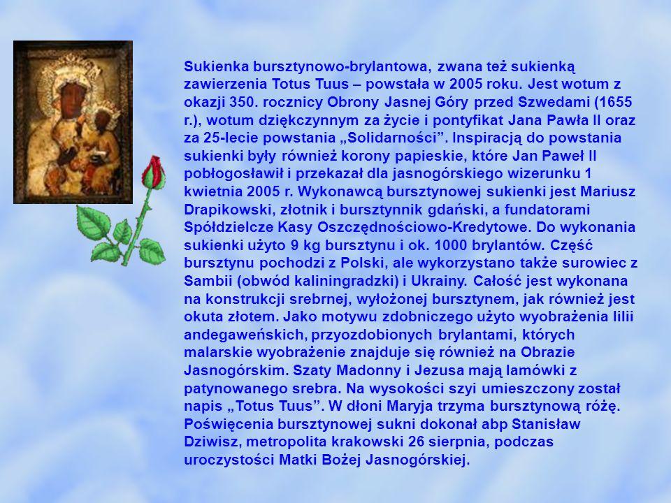 """Sukienka bursztynowo-brylantowa, zwana też sukienką zawierzenia Totus Tuus – powstała w 2005 roku. Jest wotum z okazji 350. rocznicy Obrony Jasnej Góry przed Szwedami (1655 r.), wotum dziękczynnym za życie i pontyfikat Jana Pawła II oraz za 25-lecie powstania """"Solidarności . Inspiracją do powstania sukienki były również korony papieskie, które Jan Paweł II pobłogosławił i przekazał dla jasnogórskiego wizerunku 1 kwietnia 2005 r. Wykonawcą bursztynowej sukienki jest Mariusz Drapikowski, złotnik i bursztynnik gdański, a fundatorami Spółdzielcze Kasy Oszczędnościowo-Kredytowe. Do wykonania sukienki użyto 9 kg bursztynu i ok. 1000 brylantów. Część bursztynu pochodzi z Polski, ale wykorzystano także surowiec z Sambii (obwód kaliningradzki) i Ukrainy. Całość jest wykonana na konstrukcji srebrnej, wyłożonej bursztynem, jak również jest okuta złotem. Jako motywu zdobniczego użyto wyobrażenia lilii andegaweńskich, przyozdobionych brylantami, których malarskie wyobrażenie znajduje się również na Obrazie Jasnogórskim. Szaty Madonny i Jezusa mają lamówki z patynowanego srebra. Na wysokości szyi umieszczony został napis """"Totus Tuus . W dłoni Maryja trzyma bursztynową różę. Poświęcenia bursztynowej sukni dokonał abp Stanisław Dziwisz, metropolita krakowski 26 sierpnia, podczas uroczystości Matki Bożej Jasnogórskiej."""